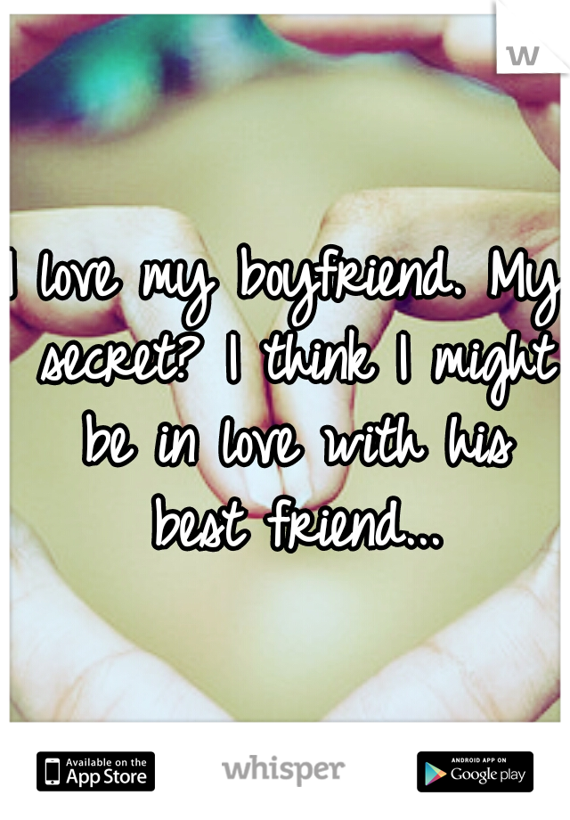 I love my boyfriend. My secret? I think I might be in love with his best friend...