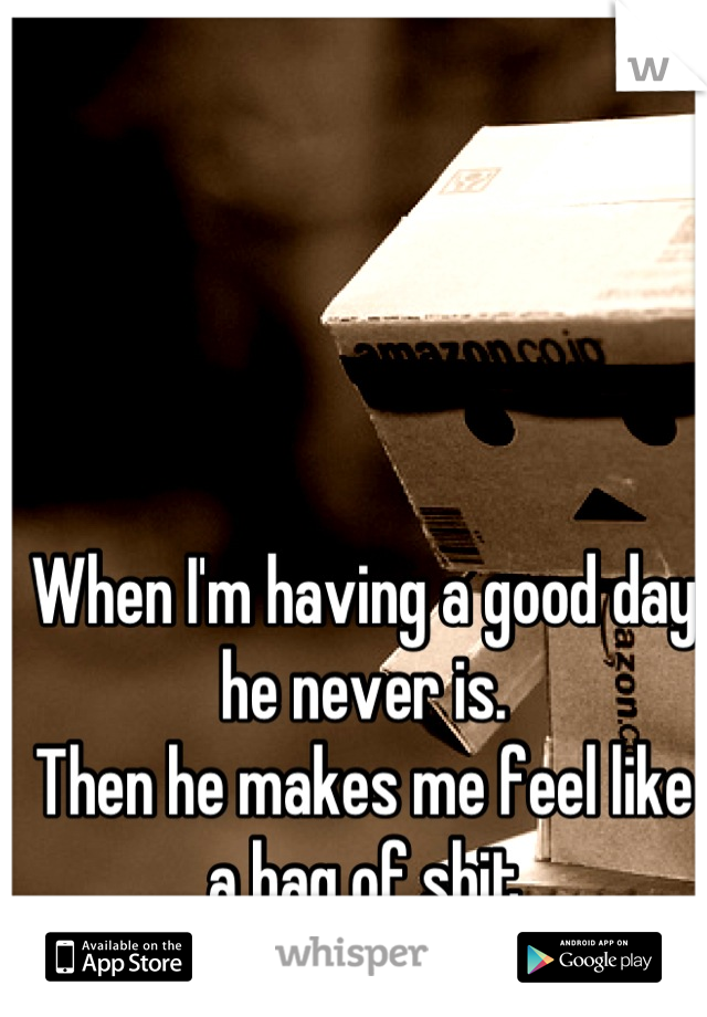 When I'm having a good day he never is.  Then he makes me feel like a bag of shit