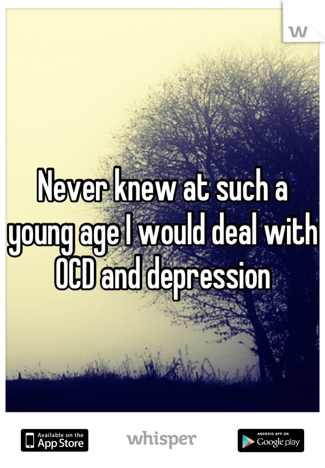 Never knew at such a young age I would deal with OCD and depression