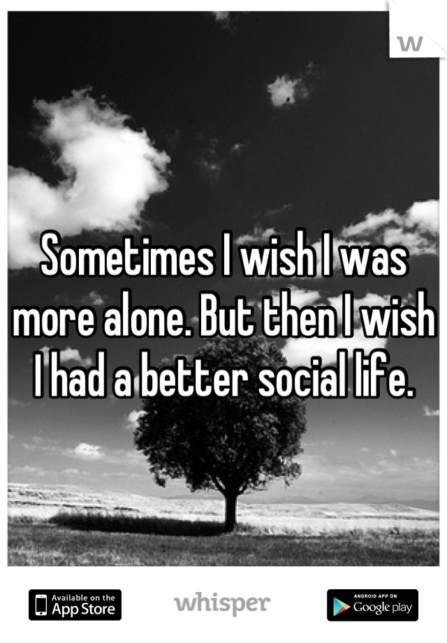 Sometimes I wish I was more alone. But then I wish I had a better social life.