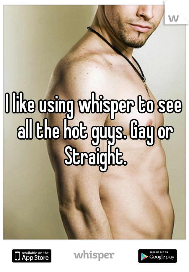 I like using whisper to see all the hot guys. Gay or Straight.