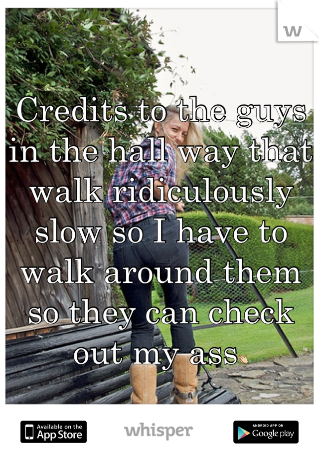 Credits to the guys in the hall way that walk ridiculously slow so I have to walk around them so they can check out my ass👏