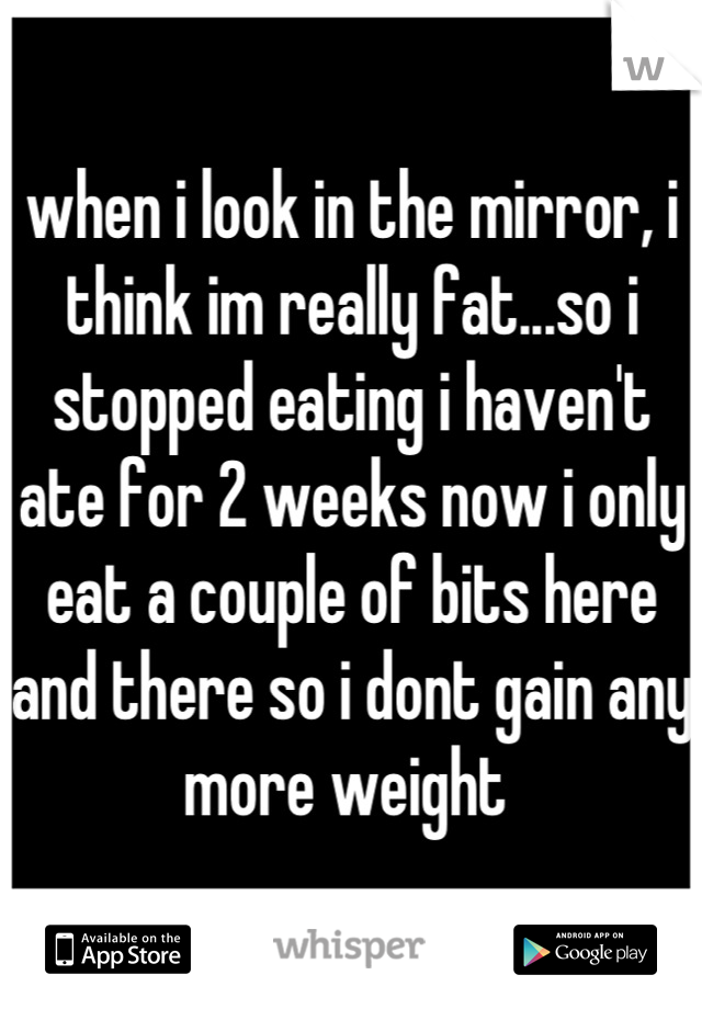 when i look in the mirror, i think im really fat...so i stopped eating i haven't ate for 2 weeks now i only eat a couple of bits here and there so i dont gain any more weight