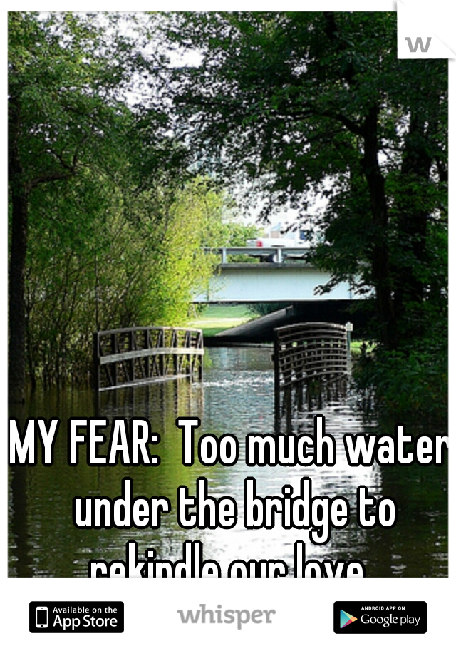 MY FEAR:  Too much water under the bridge to rekindle our love.