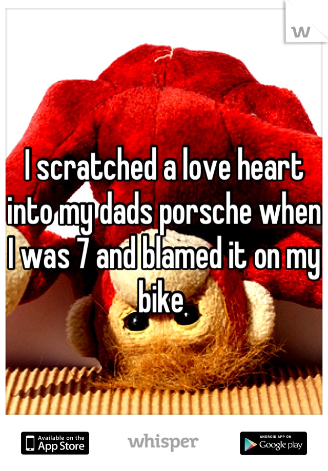I scratched a love heart into my dads porsche when I was 7 and blamed it on my bike