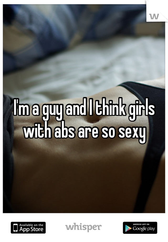 I'm a guy and I think girls with abs are so sexy