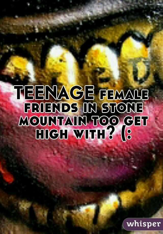 TEENAGE female friends in stone mountain too get high with? (: