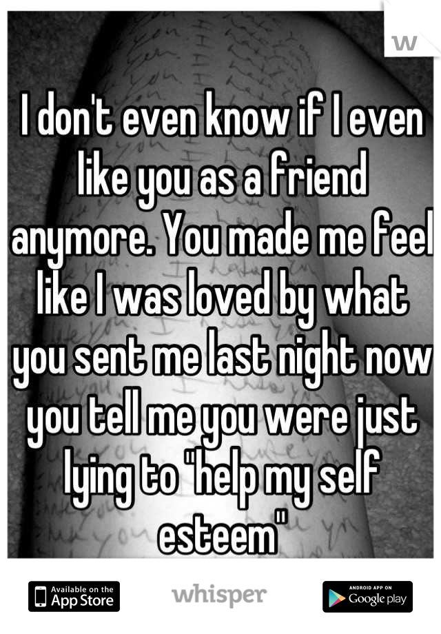 """I don't even know if I even like you as a friend anymore. You made me feel like I was loved by what you sent me last night now you tell me you were just lying to """"help my self esteem"""""""