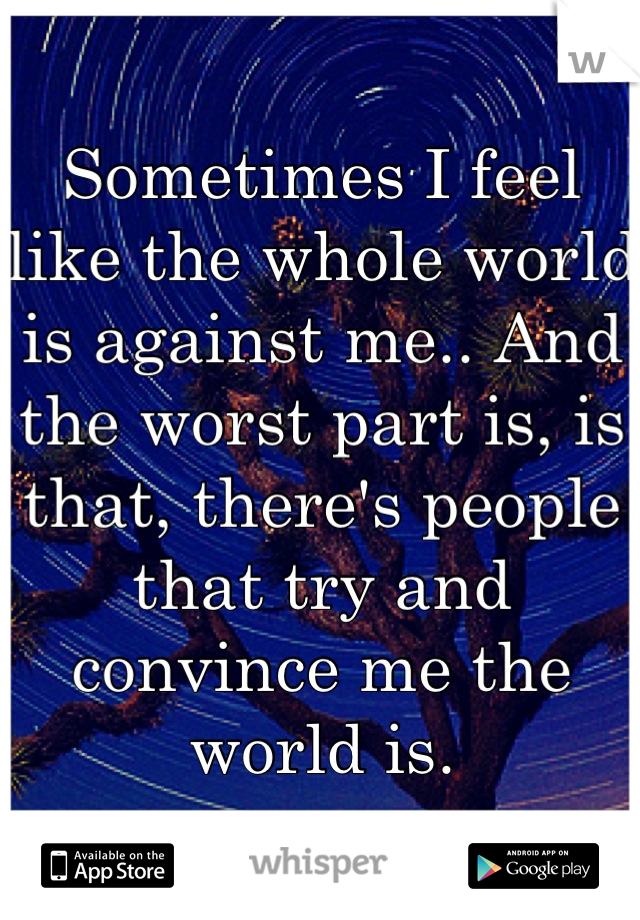 Sometimes I feel like the whole world is against me.. And the worst part is, is that, there's people that try and convince me the world is.