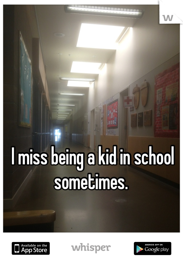 I miss being a kid in school sometimes.