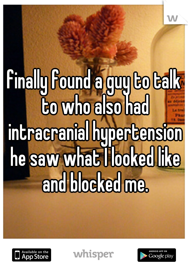 finally found a guy to talk to who also had intracranial hypertension he saw what I looked like and blocked me.