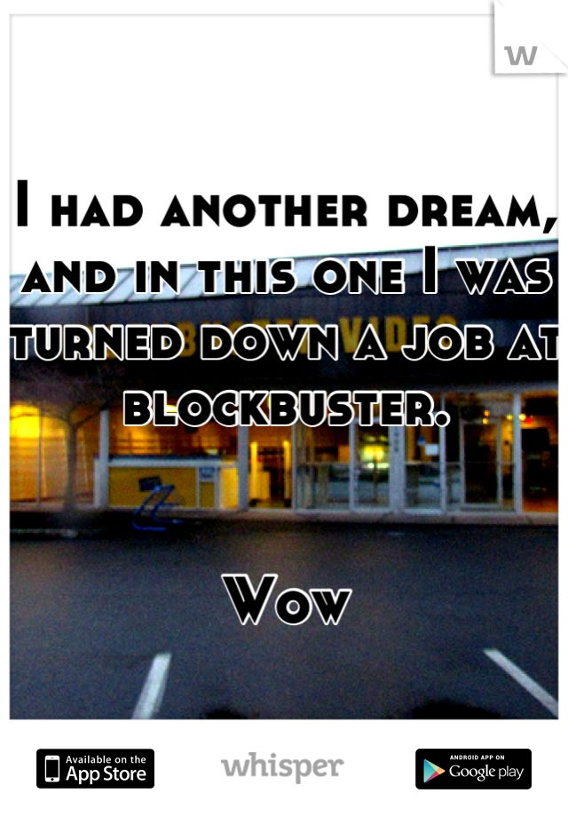 I had another dream, and in this one I was turned down a job at blockbuster.   Wow
