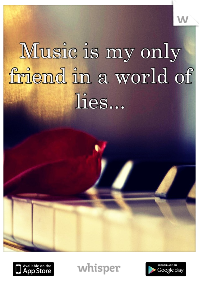 Music is my only friend in a world of lies...