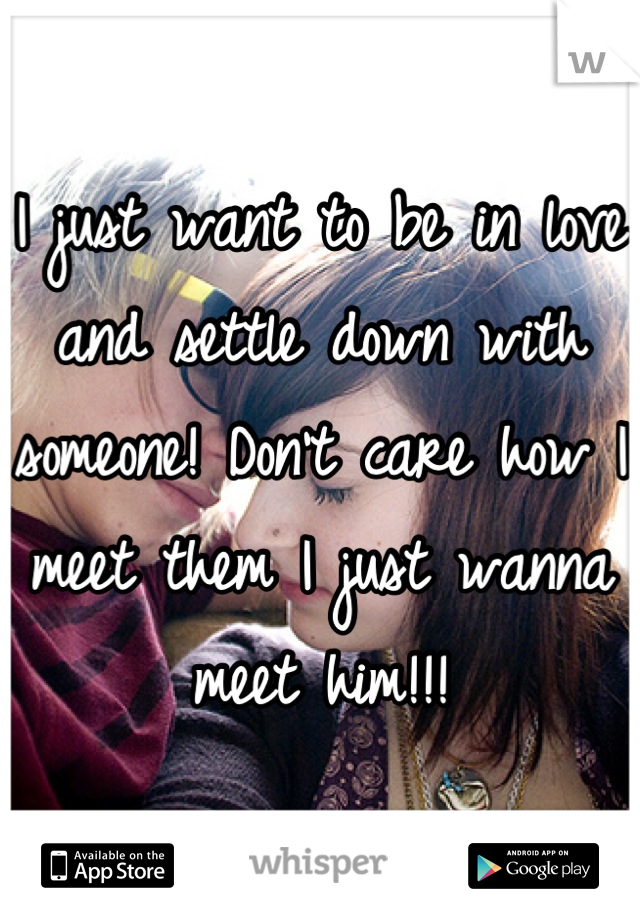 I just want to be in love and settle down with someone! Don't care how I meet them I just wanna meet him!!!