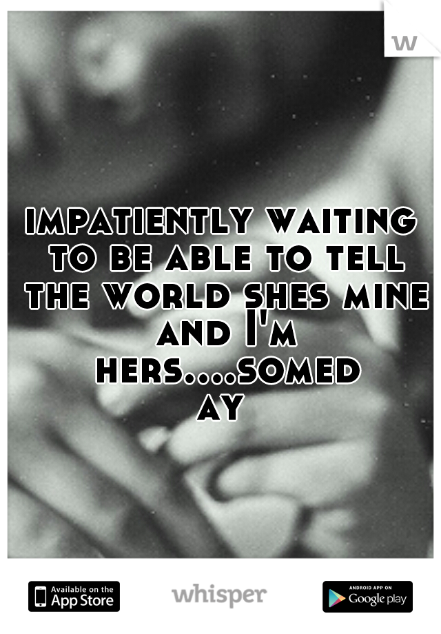 impatiently waiting to be able to tell the world shes mine and I'm hers....someday