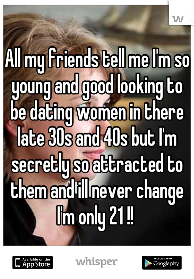 All my friends tell me I'm so young and good looking to be dating women in there late 30s and 40s but I'm secretly so attracted to them and ill never change I'm only 21 !!