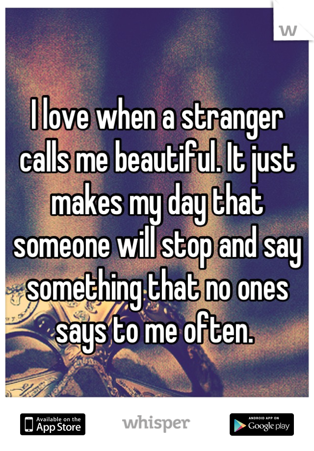 I love when a stranger calls me beautiful. It just makes my day that someone will stop and say something that no ones says to me often.