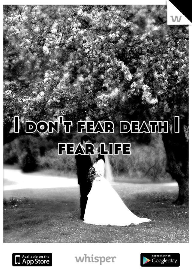 I don't fear death I fear life