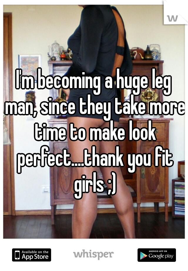 I'm becoming a huge leg man, since they take more time to make look perfect....thank you fit girls ;)
