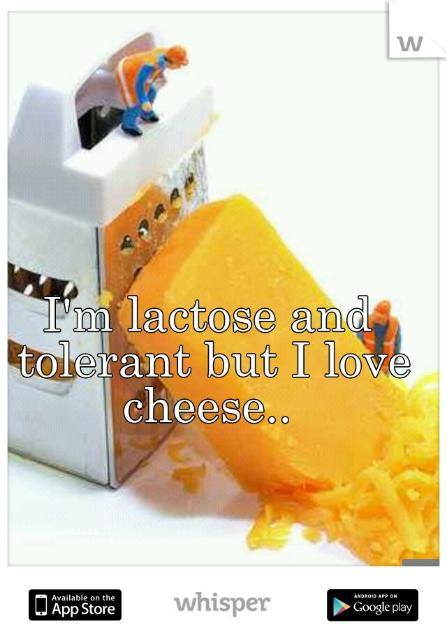 I'm lactose and tolerant but I love cheese..
