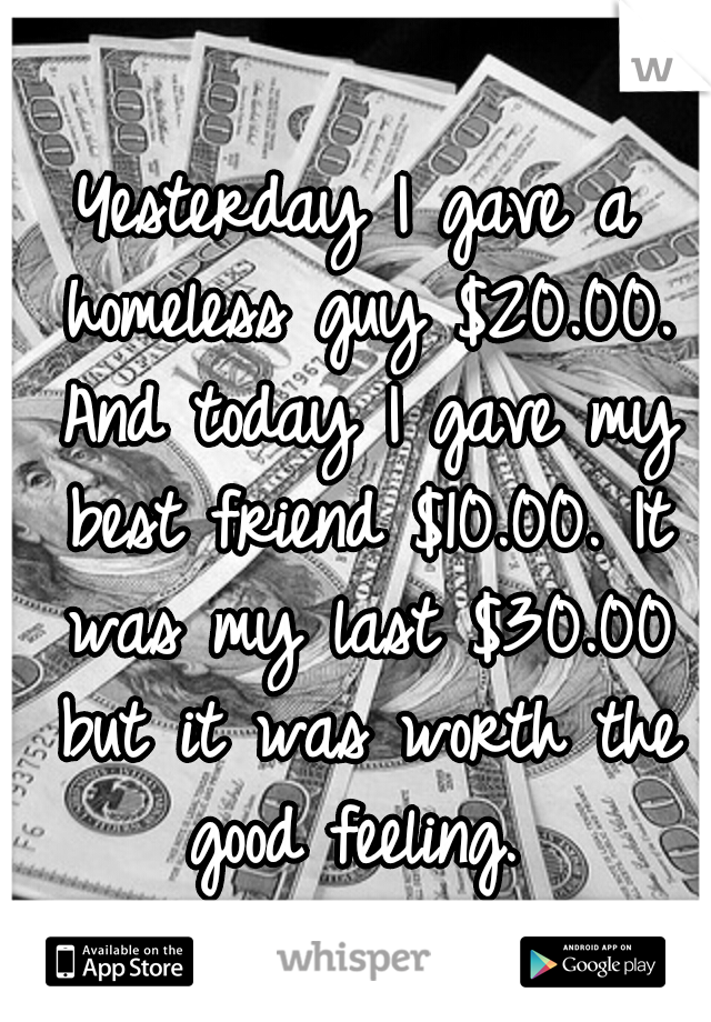 Yesterday I gave a homeless guy $20.00. And today I gave my best friend $10.00. It was my last $30.00 but it was worth the good feeling.