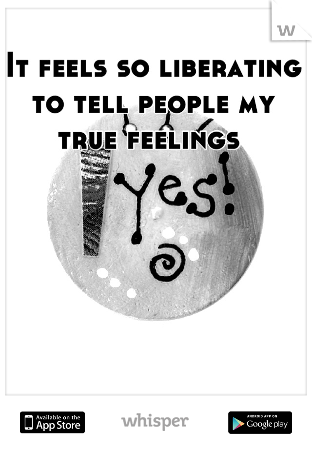 It feels so liberating to tell people my true feelings