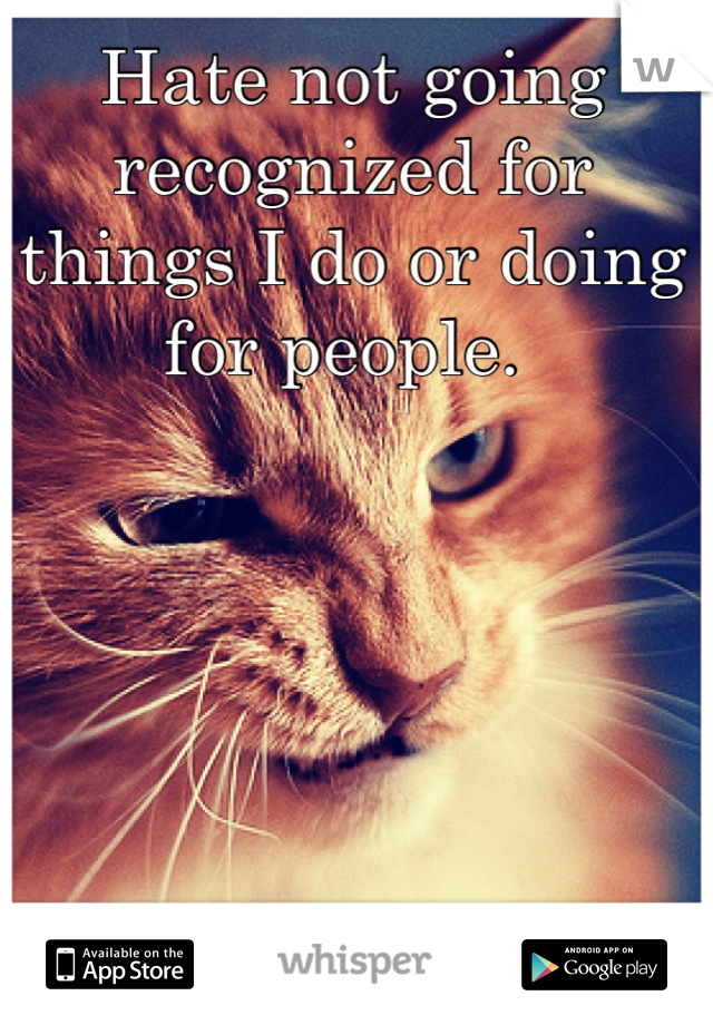 Hate not going recognized for things I do or doing for people.