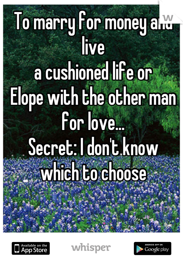 To marry for money and live  a cushioned life or Elope with the other man for love... Secret: I don't know  which to choose