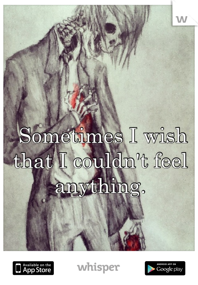 Sometimes I wish that I couldn't feel anything.