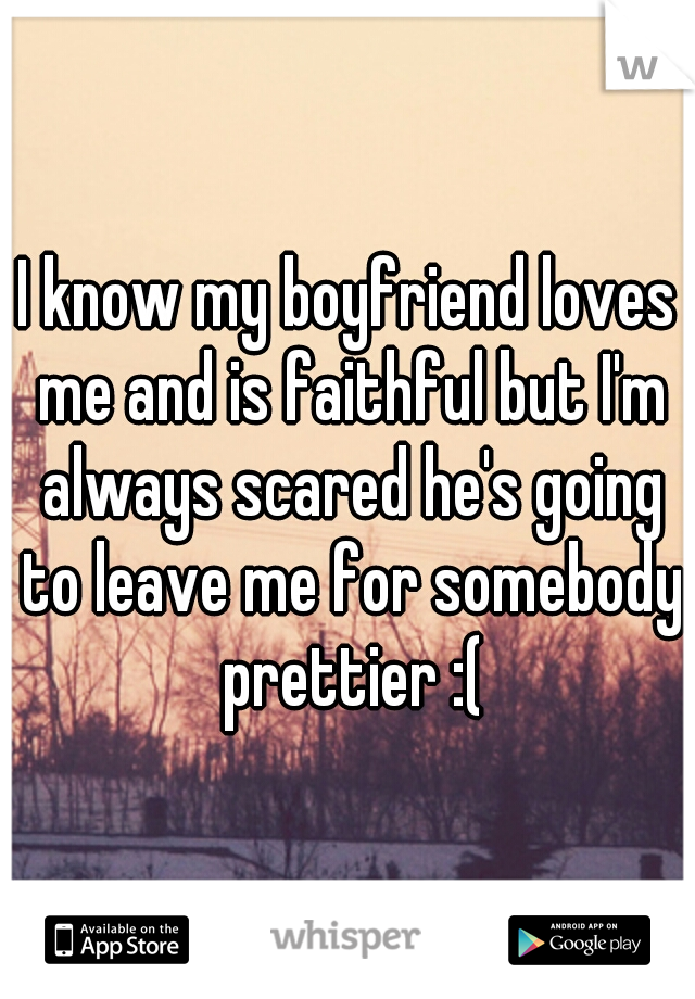I know my boyfriend loves me and is faithful but I'm always scared he's going to leave me for somebody prettier :(