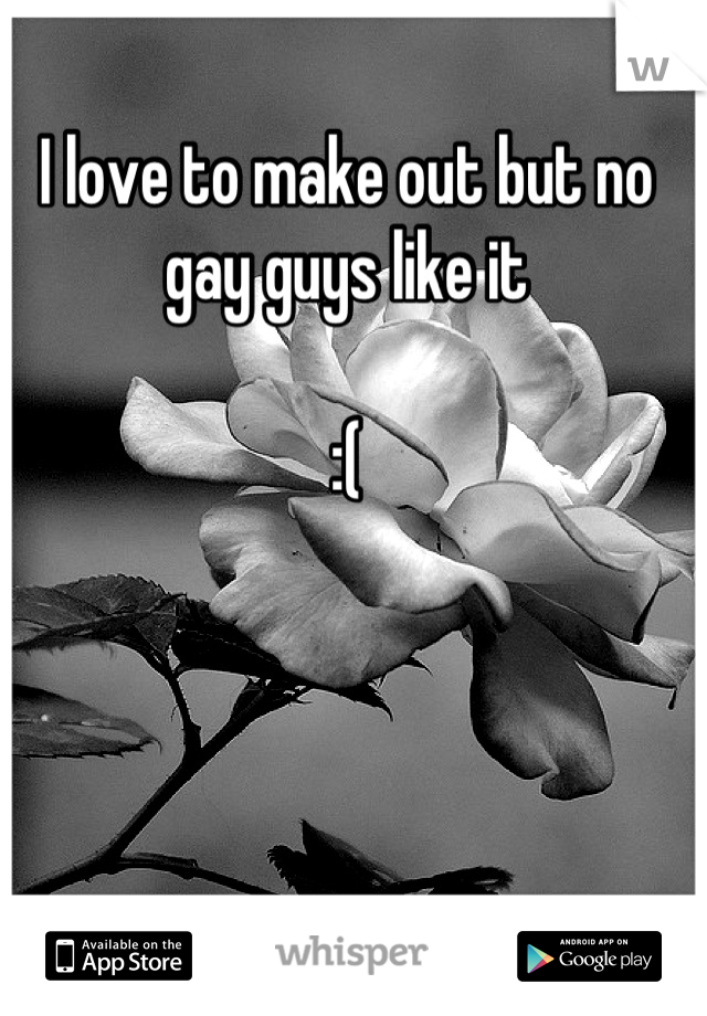 I love to make out but no gay guys like it  :(