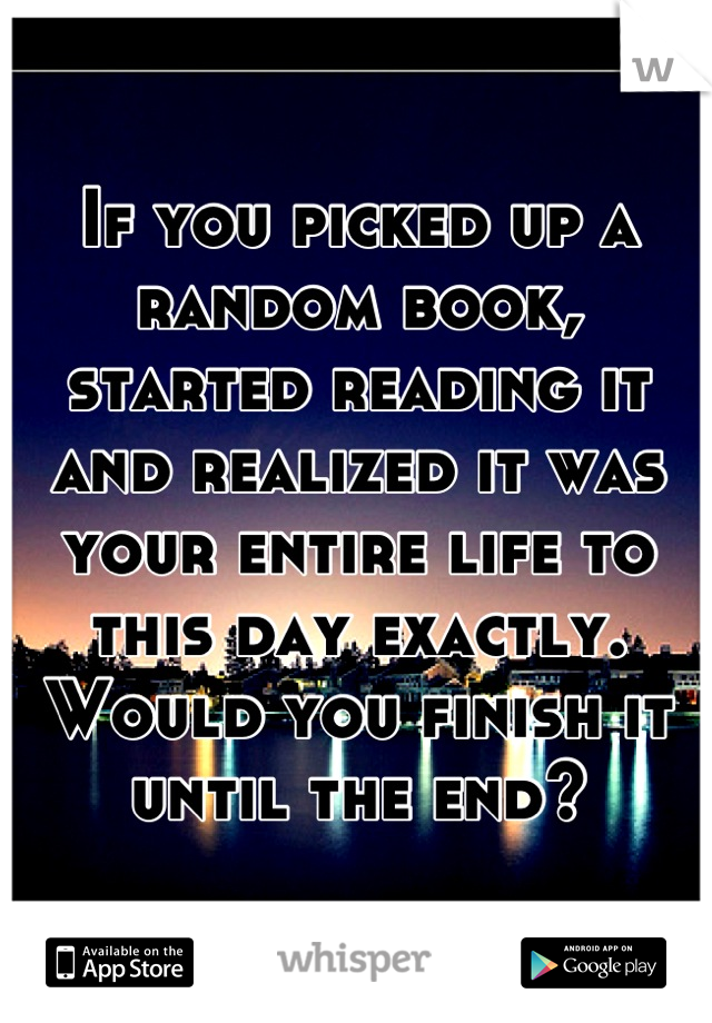 If you picked up a random book, started reading it and realized it was your entire life to this day exactly. Would you finish it until the end?