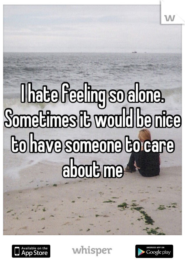 I hate feeling so alone. Sometimes it would be nice to have someone to care about me