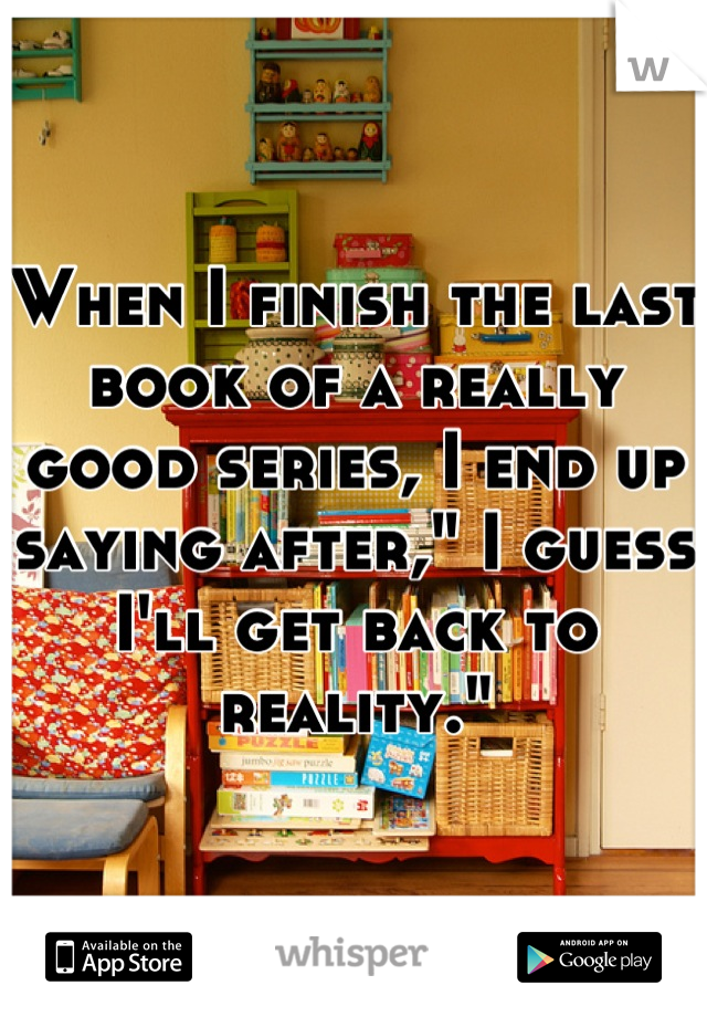 "When I finish the last book of a really good series, I end up saying after,"" I guess I'll get back to reality."""