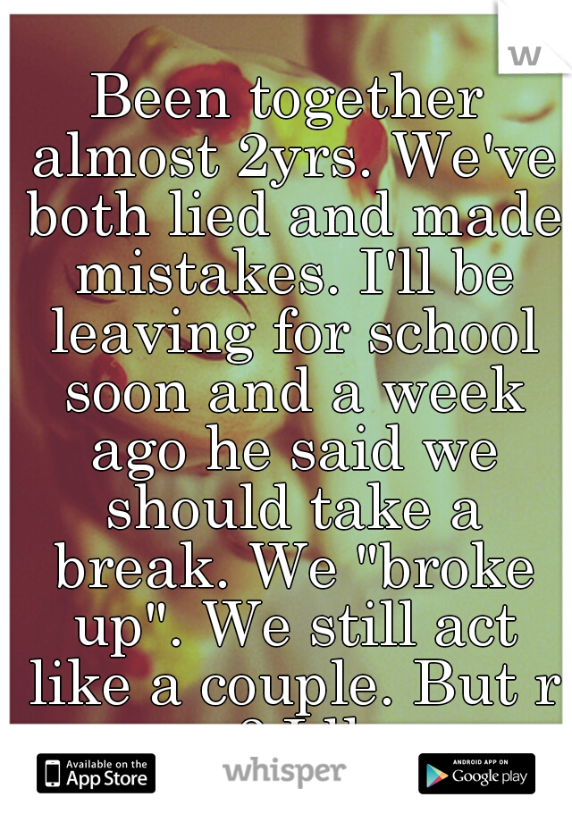 """Been together almost 2yrs. We've both lied and made mistakes. I'll be leaving for school soon and a week ago he said we should take a break. We """"broke up"""". We still act like a couple. But r we? Idk..."""