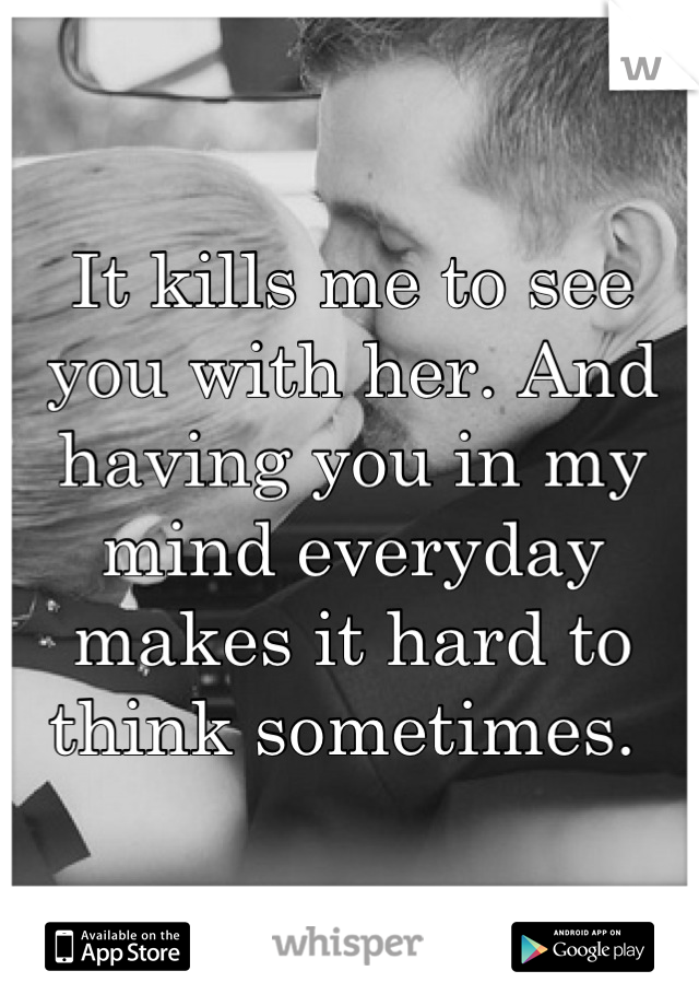 It kills me to see you with her. And having you in my mind everyday makes it hard to think sometimes.