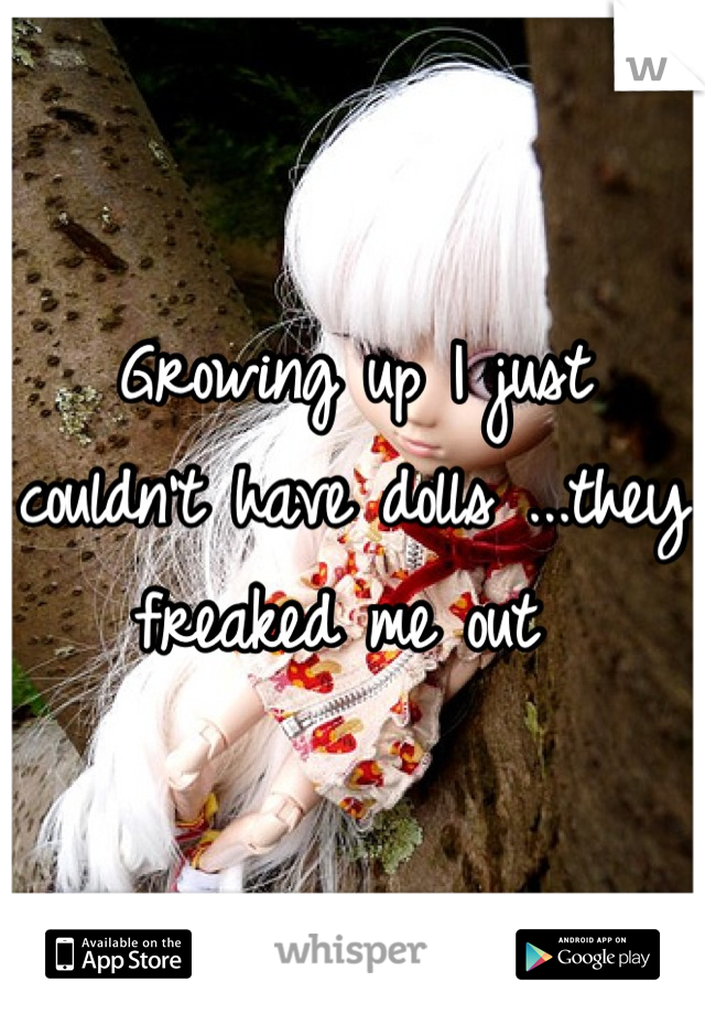 Growing up I just couldn't have dolls ...they freaked me out