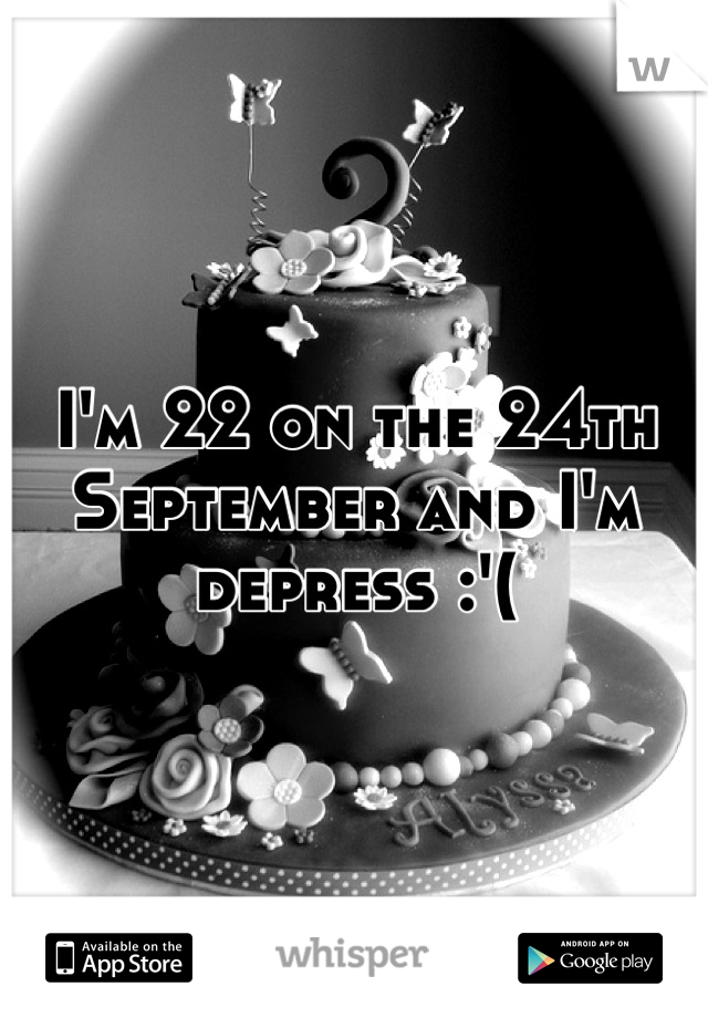 I'm 22 on the 24th September and I'm depress :'(