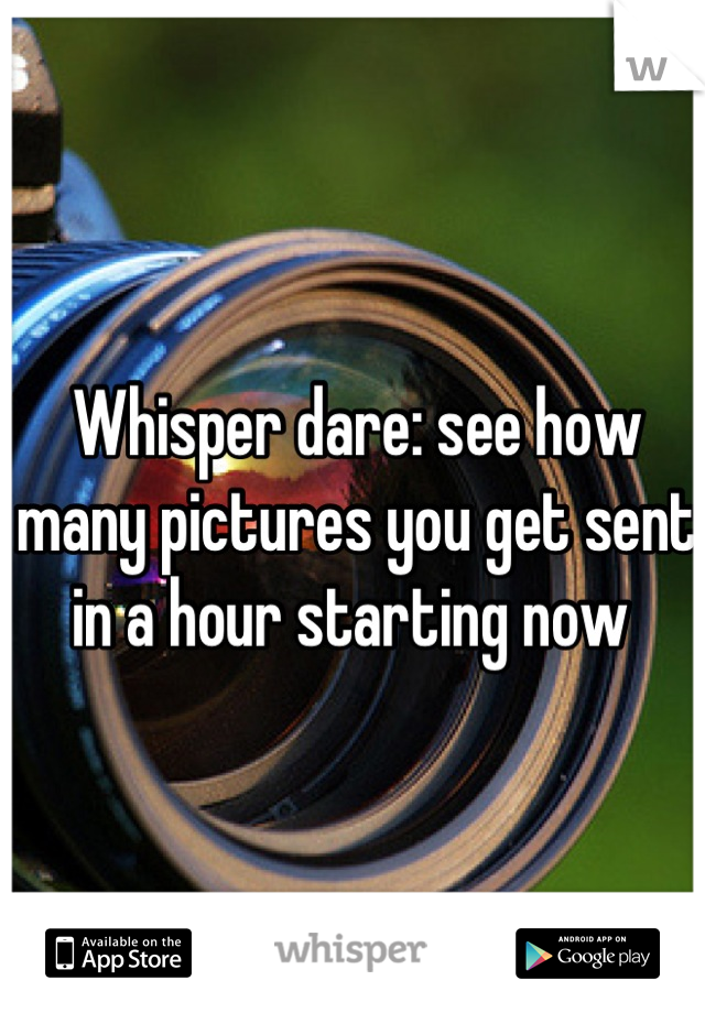 Whisper dare: see how many pictures you get sent in a hour starting now