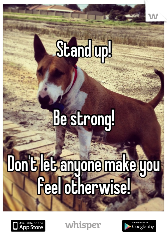 Stand up!   Be strong!  Don't let anyone make you feel otherwise!