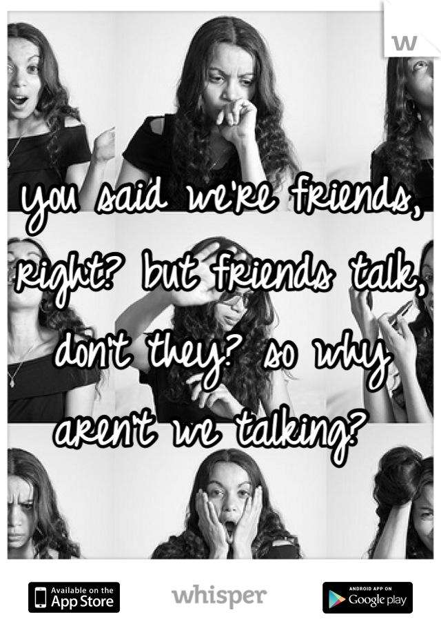 you said we're friends, right? but friends talk, don't they? so why aren't we talking?