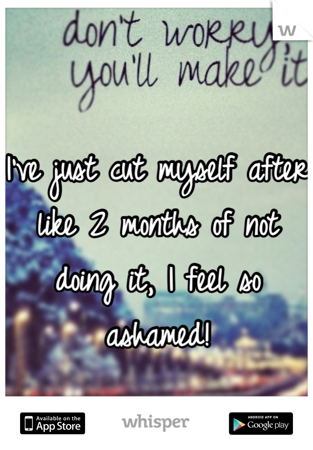 I've just cut myself after like 2 months of not doing it, I feel so ashamed!