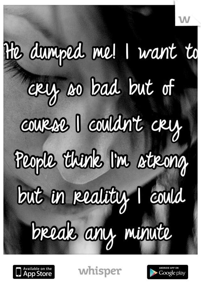 He dumped me! I want to cry so bad but of course I couldn't cry People think I'm strong but in reality I could break any minute