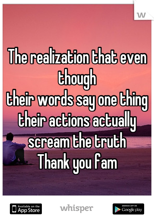 The realization that even though their words say one thing their actions actually  scream the truth  Thank you fam
