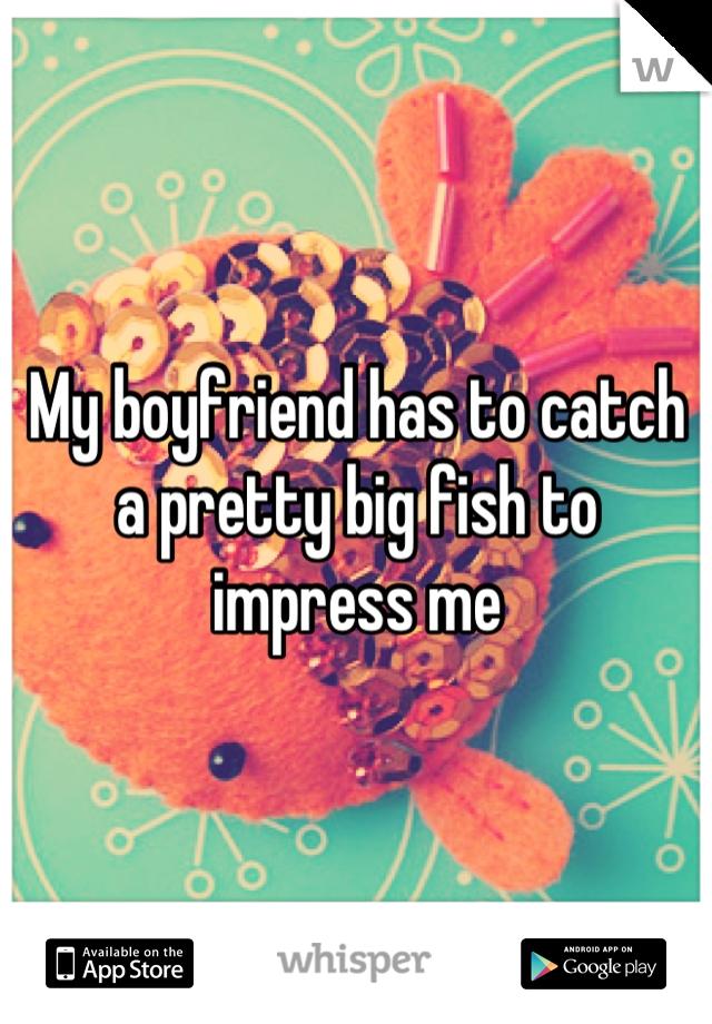 My boyfriend has to catch a pretty big fish to impress me