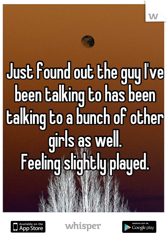 Just found out the guy I've been talking to has been talking to a bunch of other girls as well. Feeling slightly played.
