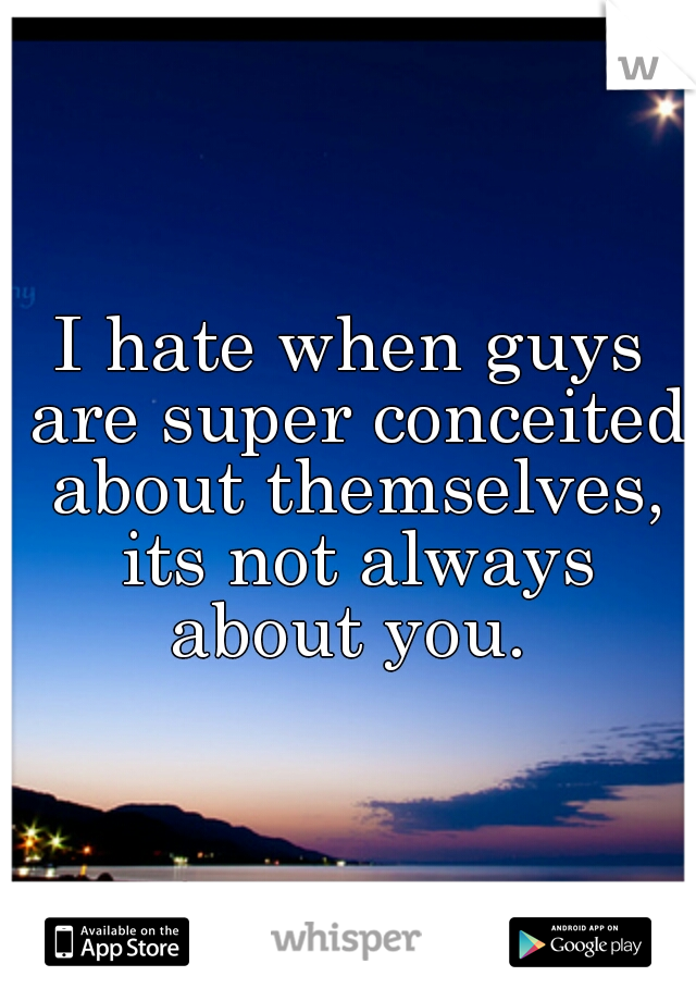 I hate when guys are super conceited about themselves, its not always about you.