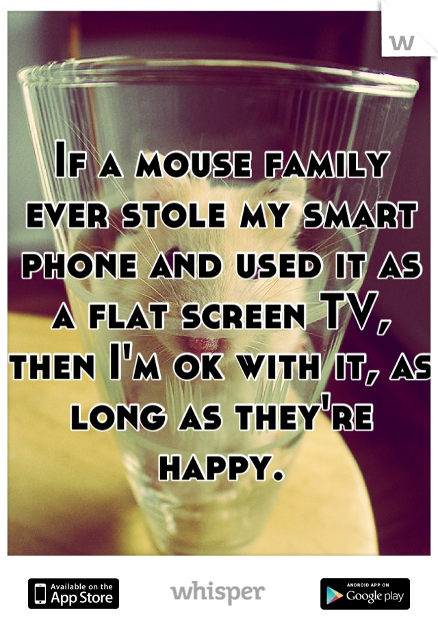 If a mouse family ever stole my smart phone and used it as a flat screen TV, then I'm ok with it, as long as they're happy.