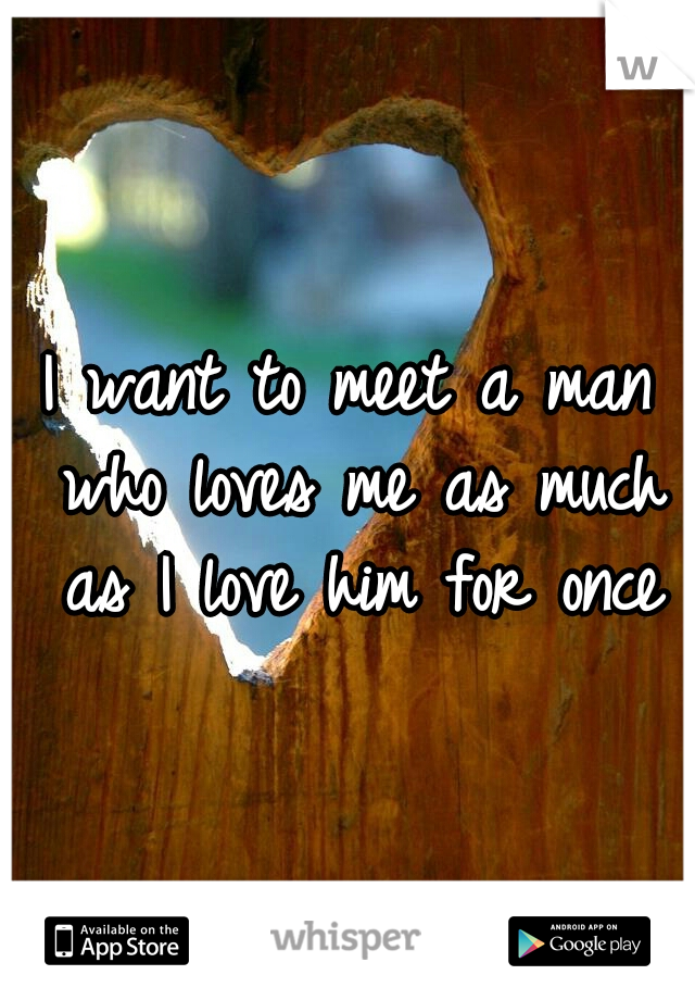 I want to meet a man who loves me as much as I love him for once