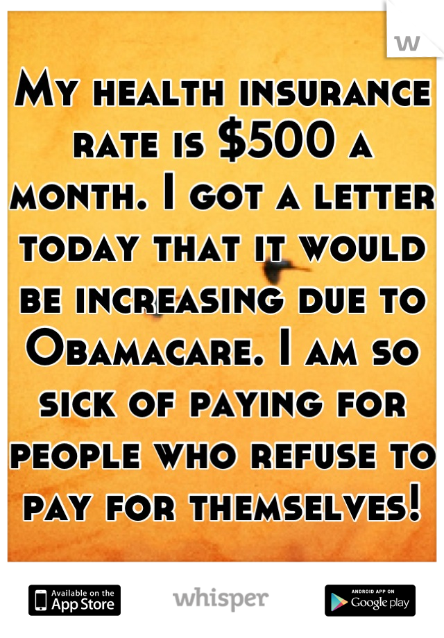 My health insurance rate is $500 a month. I got a letter today that it would be increasing due to Obamacare. I am so sick of paying for people who refuse to pay for themselves!